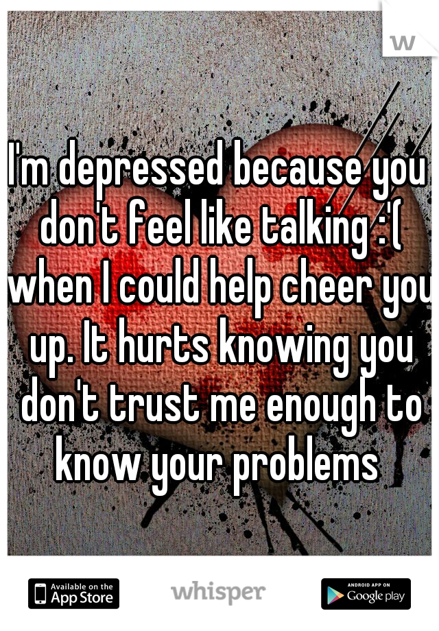 I'm depressed because you don't feel like talking :'( when I could help cheer you up. It hurts knowing you don't trust me enough to know your problems
