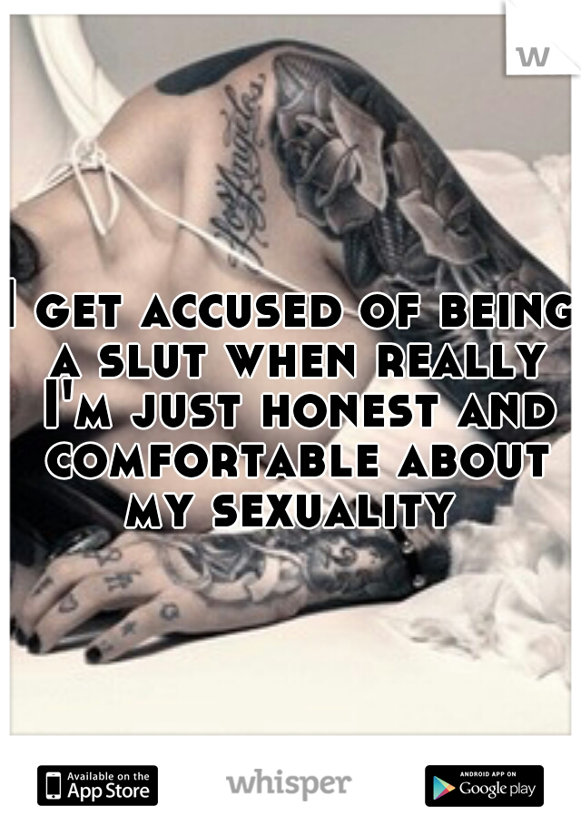 I get accused of being a slut when really I'm just honest and comfortable about my sexuality