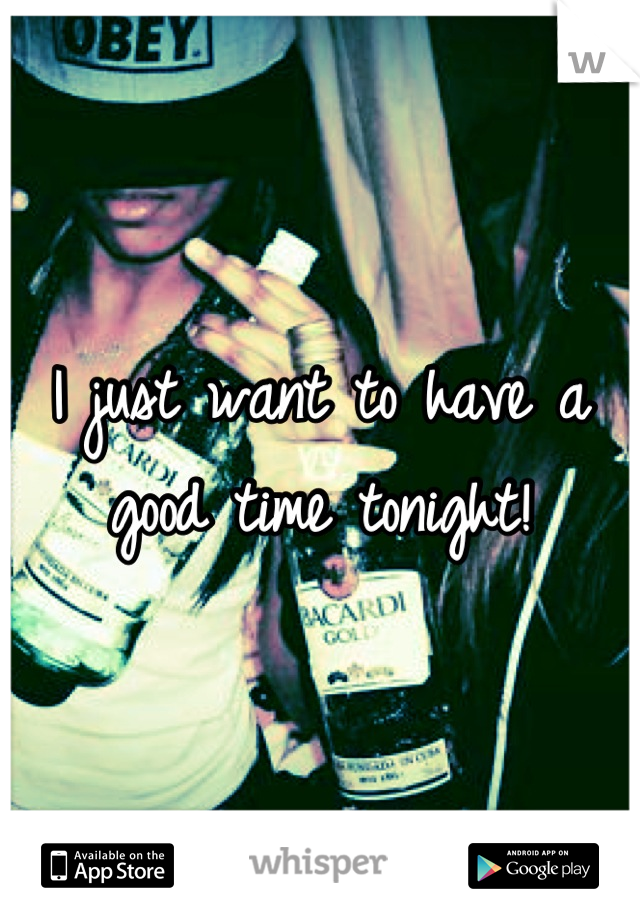 I just want to have a good time tonight!
