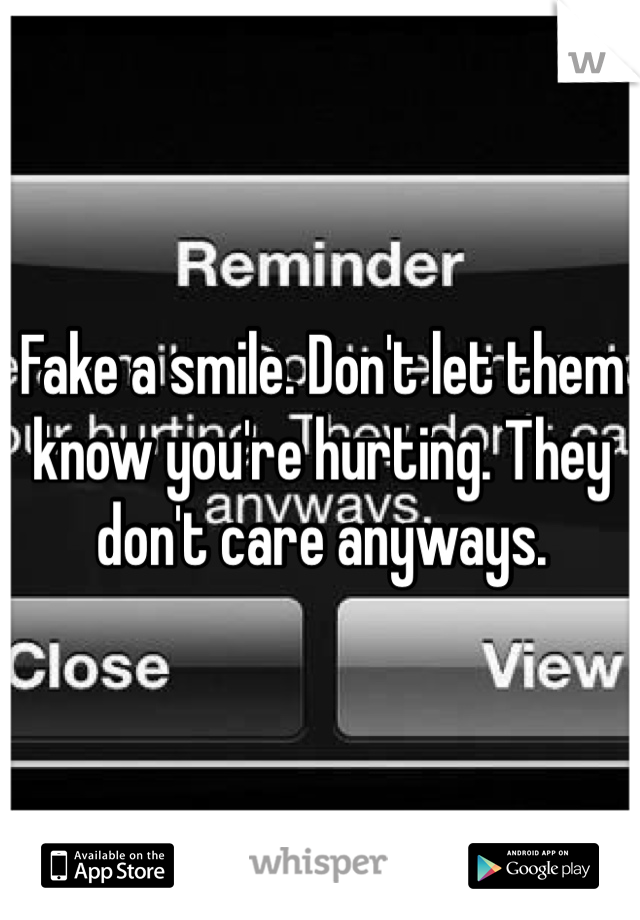 Fake a smile. Don't let them know you're hurting. They don't care anyways.