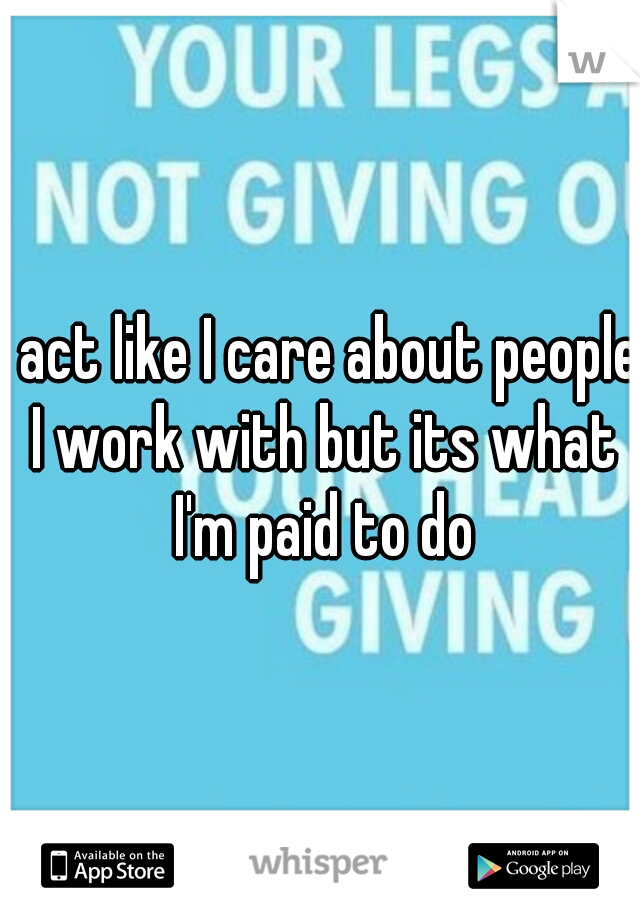 I act like I care about people I work with but its what I'm paid to do