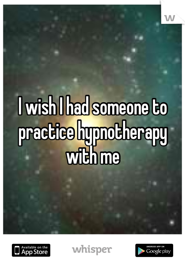 I wish I had someone to practice hypnotherapy with me
