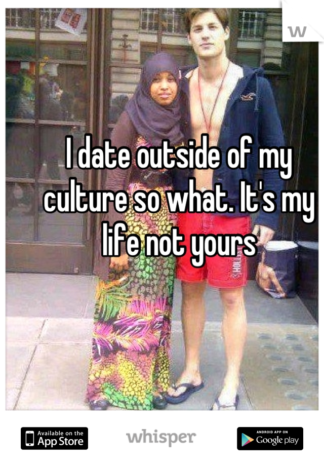 I date outside of my culture so what. It's my life not yours