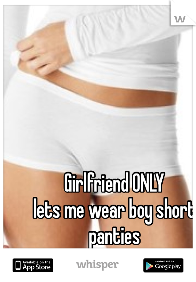 Girlfriend ONLY  lets me wear boy short panties