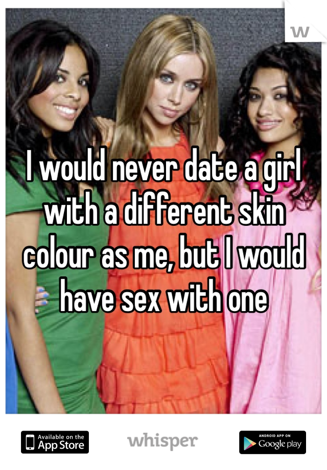 I would never date a girl with a different skin colour as me, but I would have sex with one