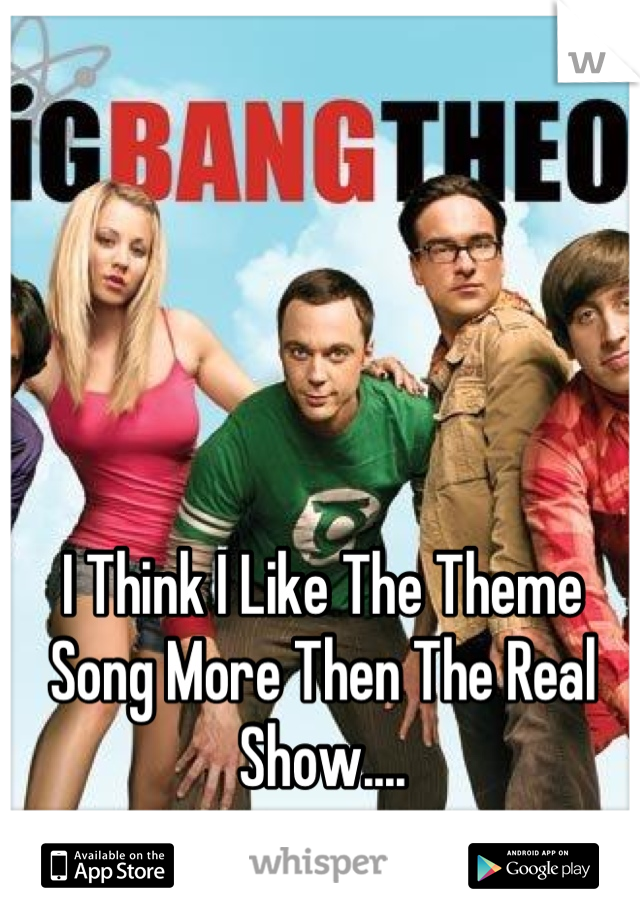 I Think I Like The Theme Song More Then The Real Show....