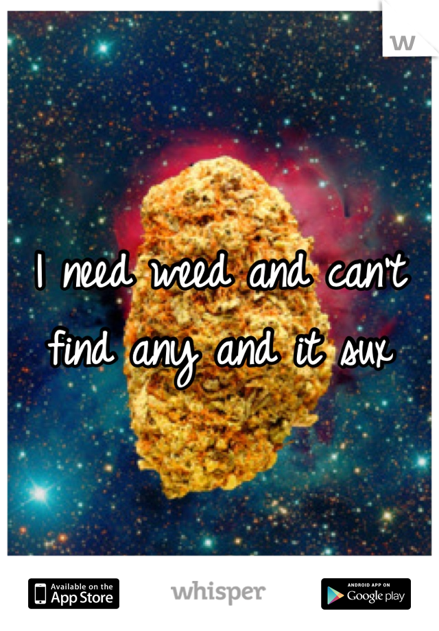I need weed and can't find any and it sux
