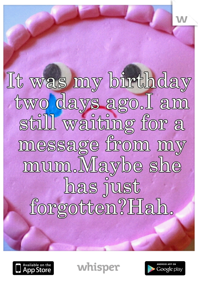 It was my birthday two days ago.  I am still waiting for a message from my mum.  Maybe she has just forgotten?  Hah.