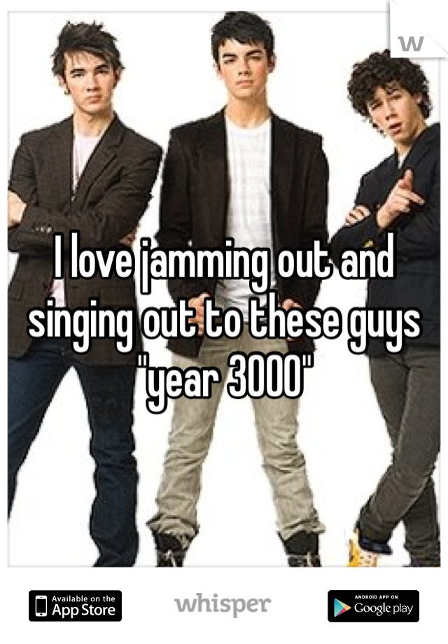"I love jamming out and singing out to these guys ""year 3000"""