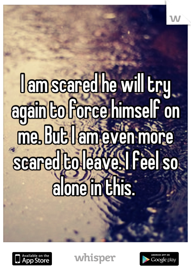 I am scared he will try again to force himself on me. But I am even more scared to leave. I feel so alone in this.