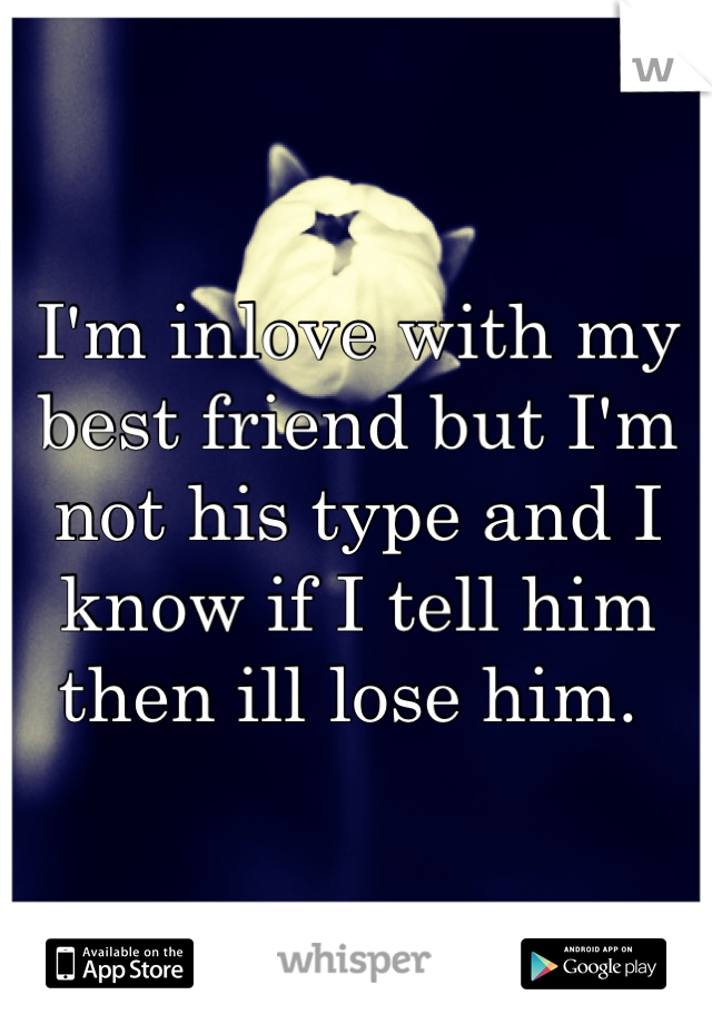 I'm inlove with my best friend but I'm not his type and I know if I tell him then ill lose him.