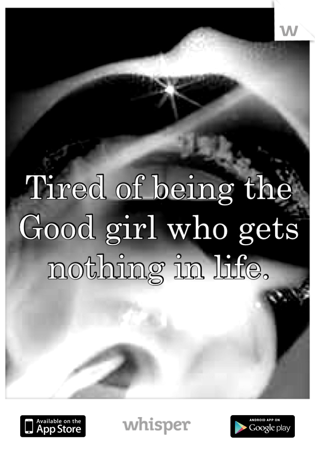 Tired of being the Good girl who gets nothing in life.