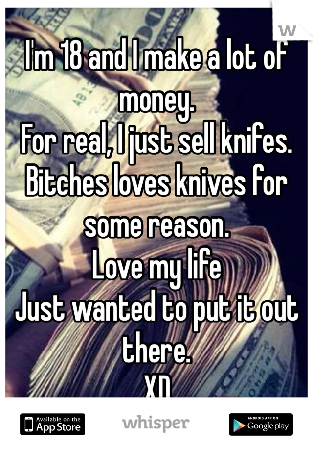 I'm 18 and I make a lot of money.  For real, I just sell knifes.  Bitches loves knives for some reason.  Love my life Just wanted to put it out there. XD