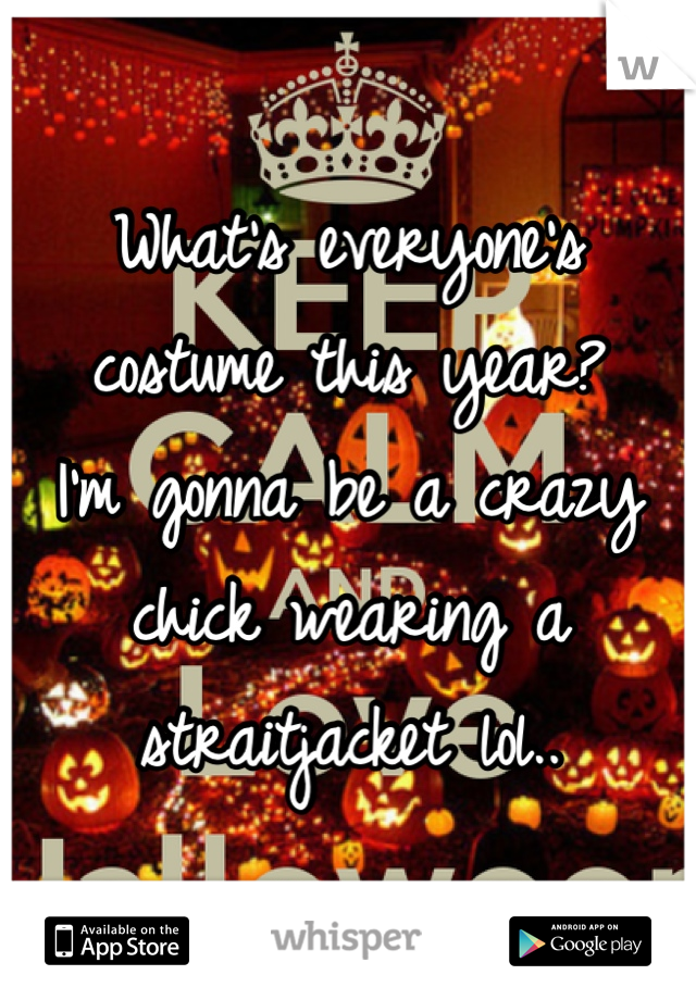What's everyone's costume this year? I'm gonna be a crazy chick wearing a straitjacket lol..