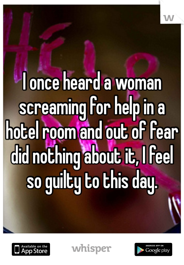 I once heard a woman screaming for help in a hotel room and out of fear did nothing about it, I feel so guilty to this day.