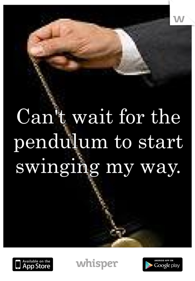 Can't wait for the pendulum to start swinging my way.