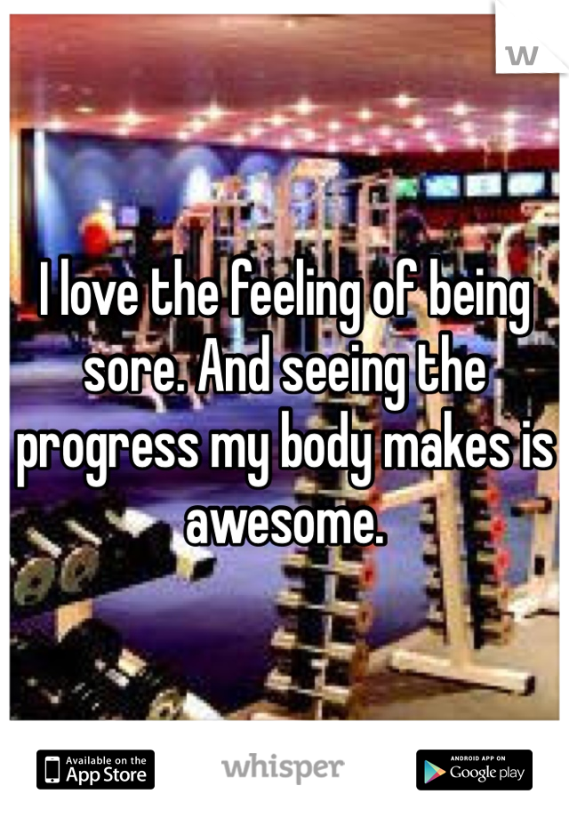 I love the feeling of being sore. And seeing the progress my body makes is awesome.