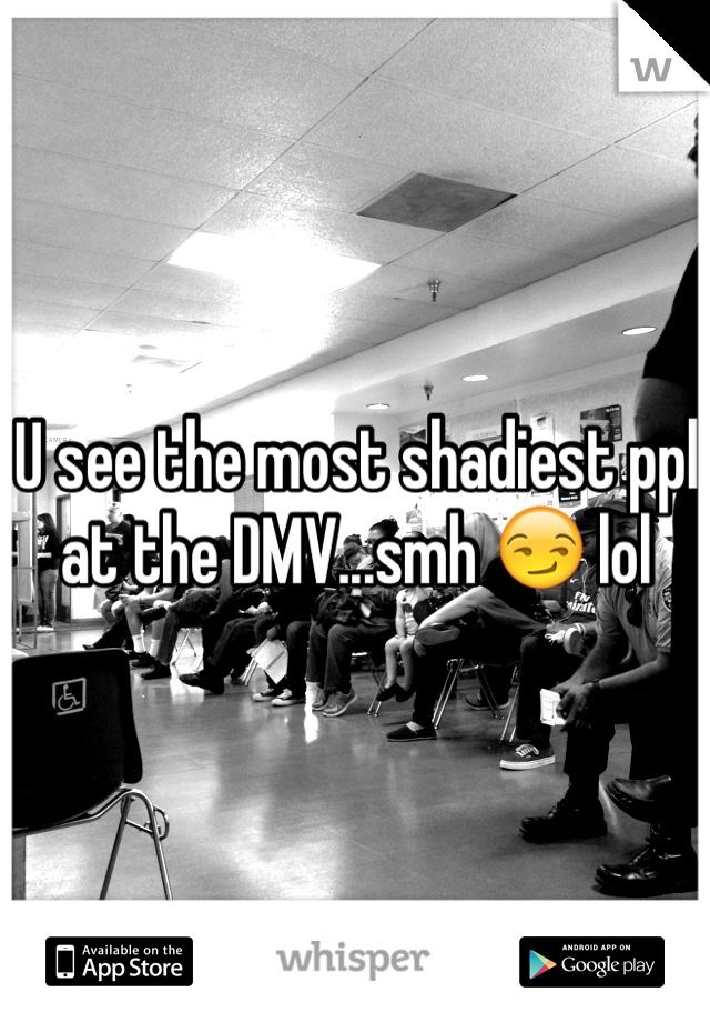 U see the most shadiest ppl at the DMV...smh 😏 lol