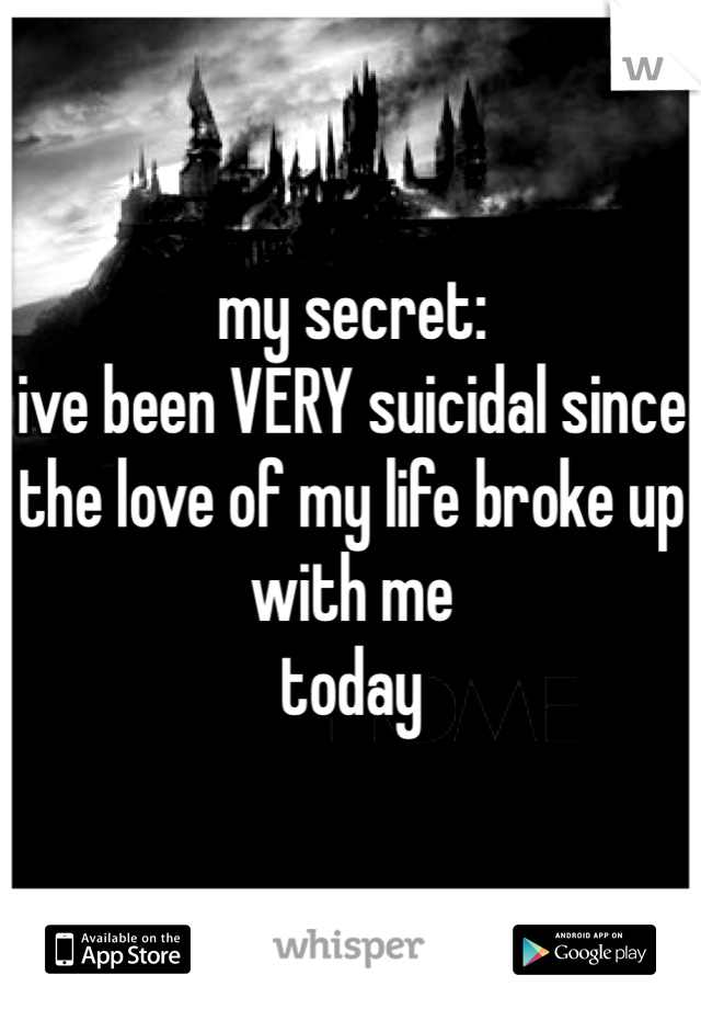 my secret: ive been VERY suicidal since the love of my life broke up with me today