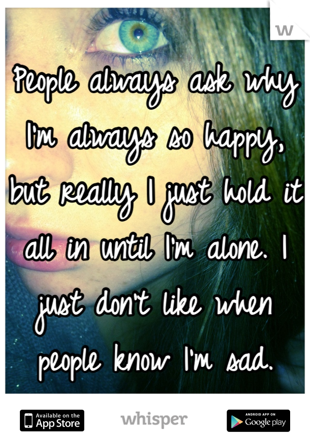 People always ask why I'm always so happy, but really I just hold it all in until I'm alone. I just don't like when people know I'm sad.