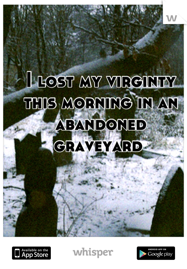 I lost my virginty this morning in an abandoned graveyard