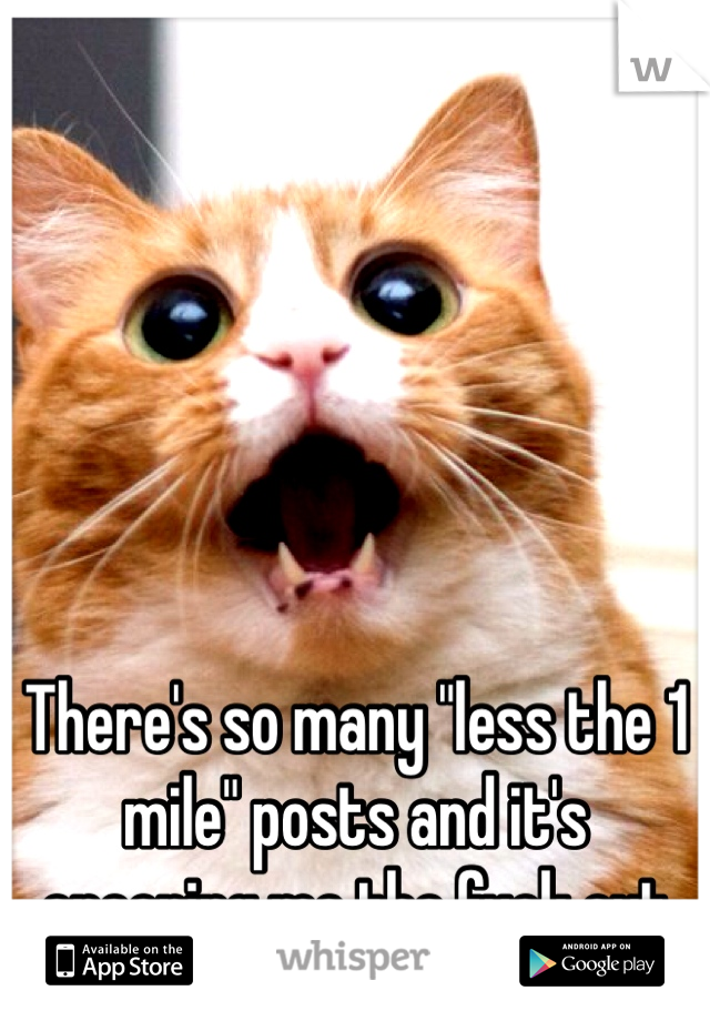 "There's so many ""less the 1 mile"" posts and it's creeping me the fuck out"