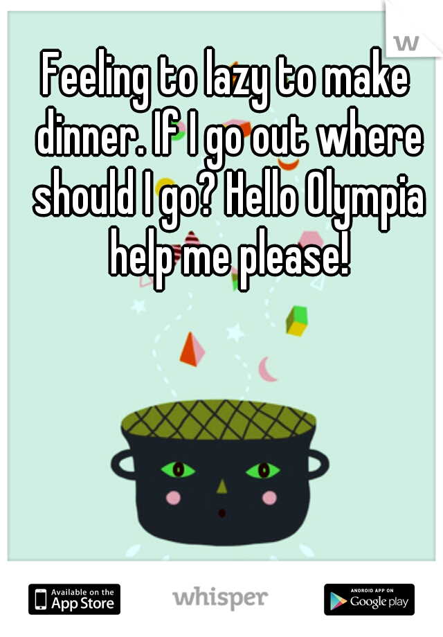 Feeling to lazy to make dinner. If I go out where should I go? Hello Olympia help me please!