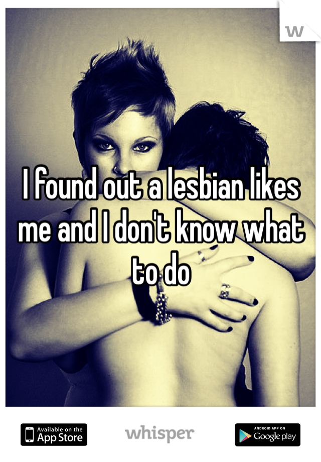 I found out a lesbian likes me and I don't know what to do