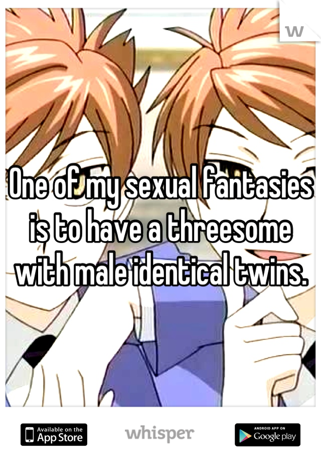 One of my sexual fantasies is to have a threesome with male identical twins.