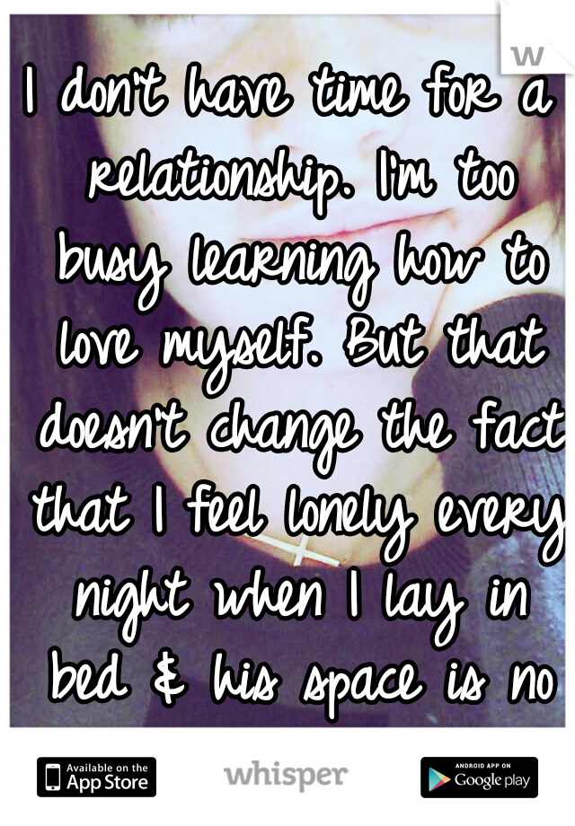 I don't have time for a relationship. I'm too busy learning how to love myself. But that doesn't change the fact that I feel lonely every night when I lay in bed & his space is no longer occupied...