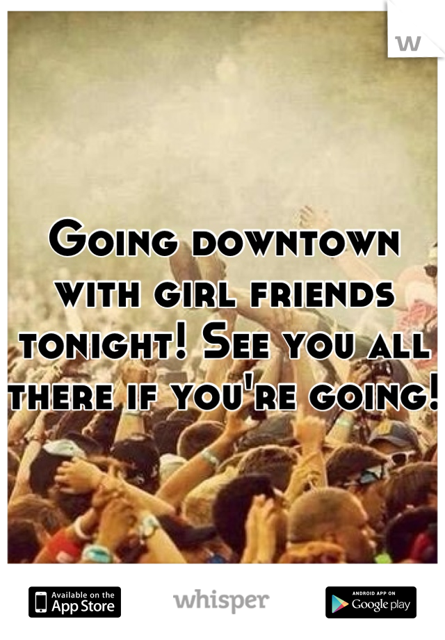 Going downtown with girl friends tonight! See you all there if you're going!