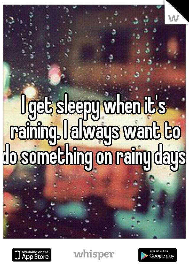 I get sleepy when it's raining. I always want to do something on rainy days