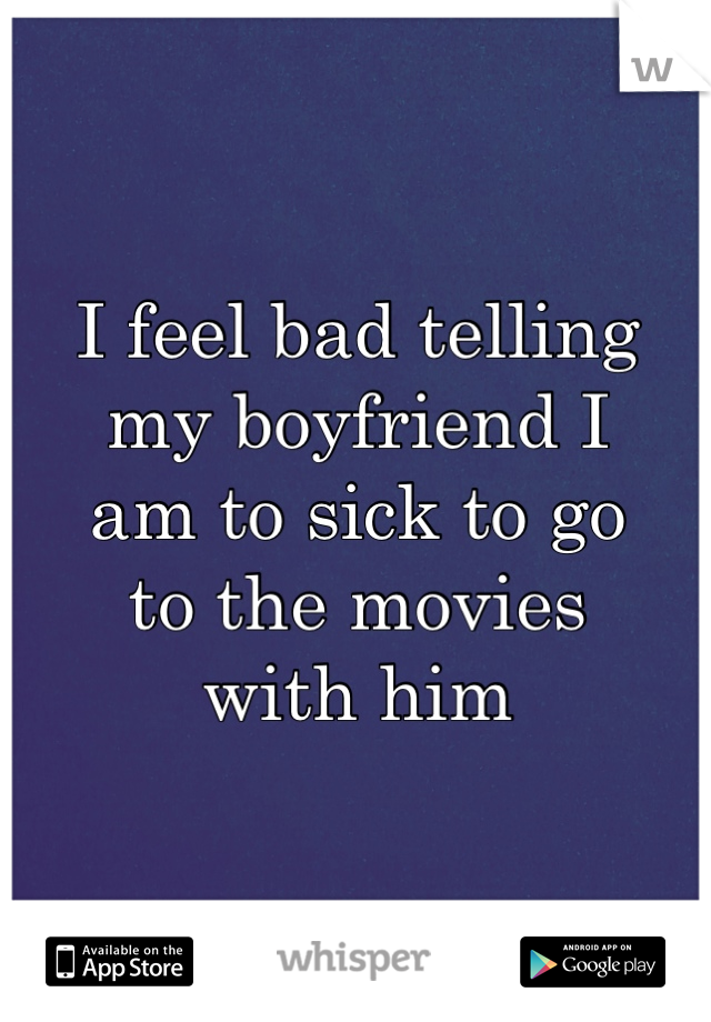 I feel bad telling  my boyfriend I  am to sick to go  to the movies  with him