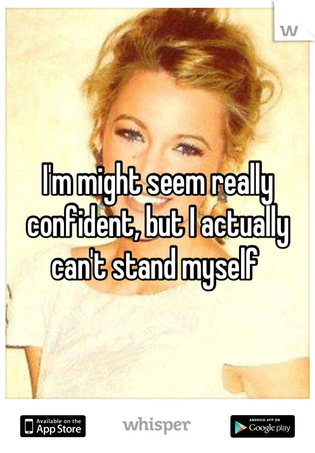 I'm might seem really confident, but I actually can't stand myself