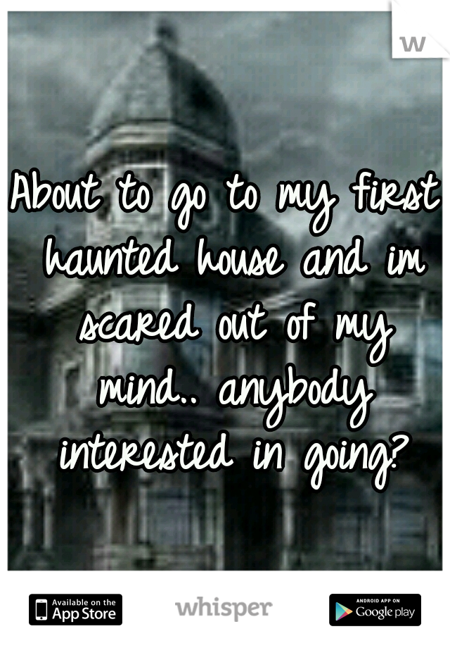 About to go to my first haunted house and im scared out of my mind.. anybody interested in going?