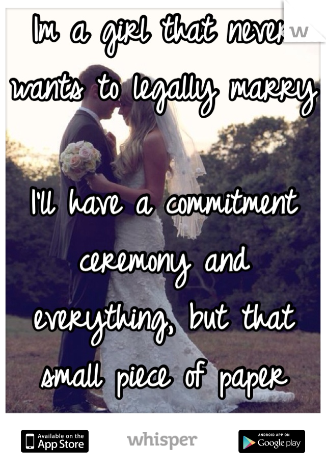 Im a girl that never wants to legally marry  I'll have a commitment ceremony and everything, but that small piece of paper scares the hell outta me