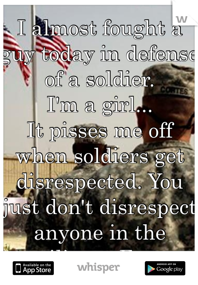 I almost fought a guy today in defense of a soldier.  I'm a girl... It pisses me off when soldiers get disrespected. You just don't disrespect anyone in the military. Ever.