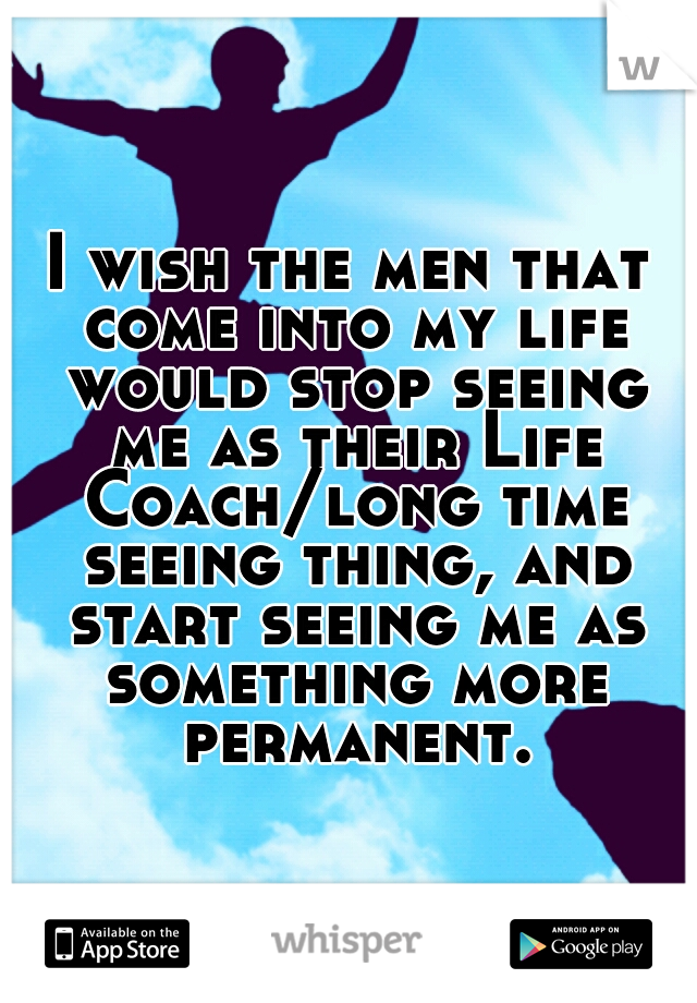 I wish the men that come into my life would stop seeing me as their Life Coach/long time seeing thing, and start seeing me as something more permanent.