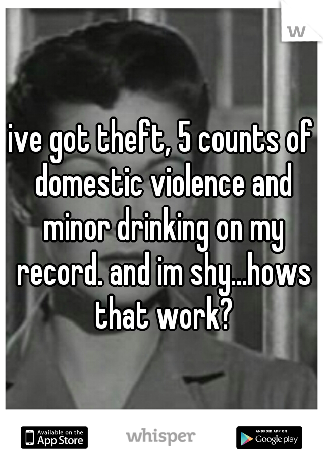 ive got theft, 5 counts of domestic violence and minor drinking on my record. and im shy...hows that work?