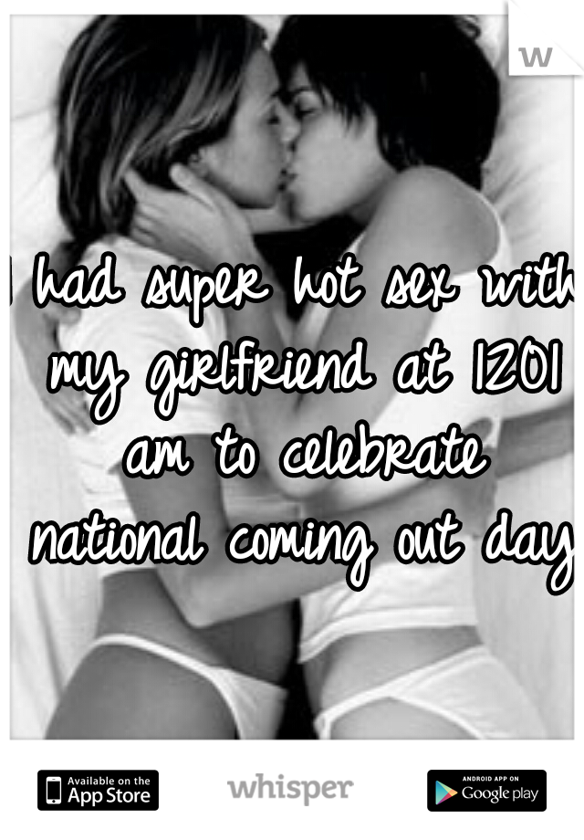 I had super hot sex with my girlfriend at 1201 am to celebrate national coming out day