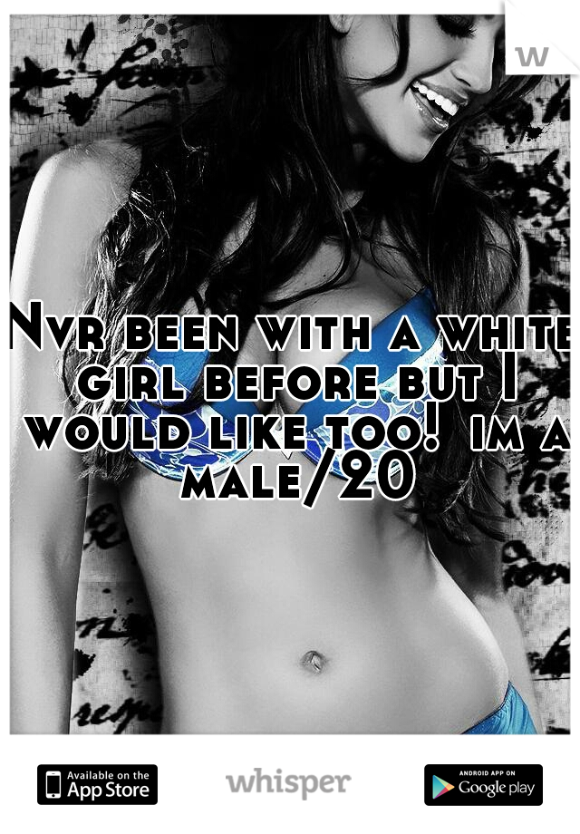Nvr been with a white girl before but I would like too! im a male/20