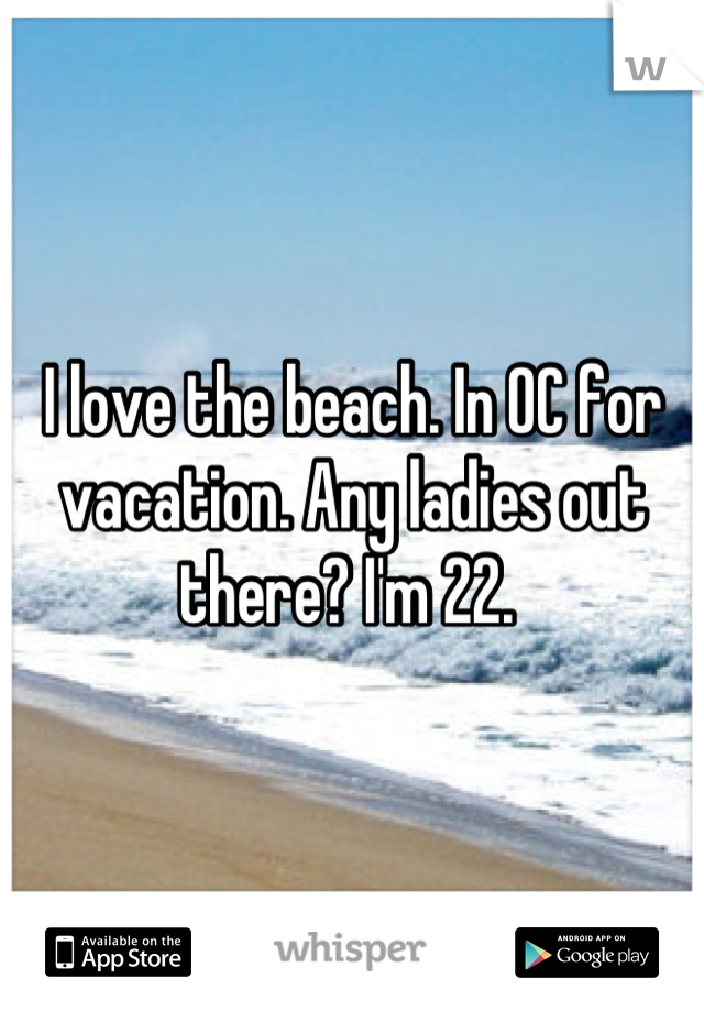 I love the beach. In OC for vacation. Any ladies out there? I'm 22.