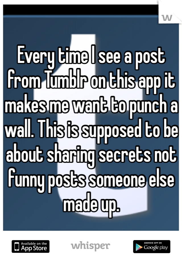 Every time I see a post from Tumblr on this app it makes me want to punch a wall. This is supposed to be about sharing secrets not funny posts someone else made up.