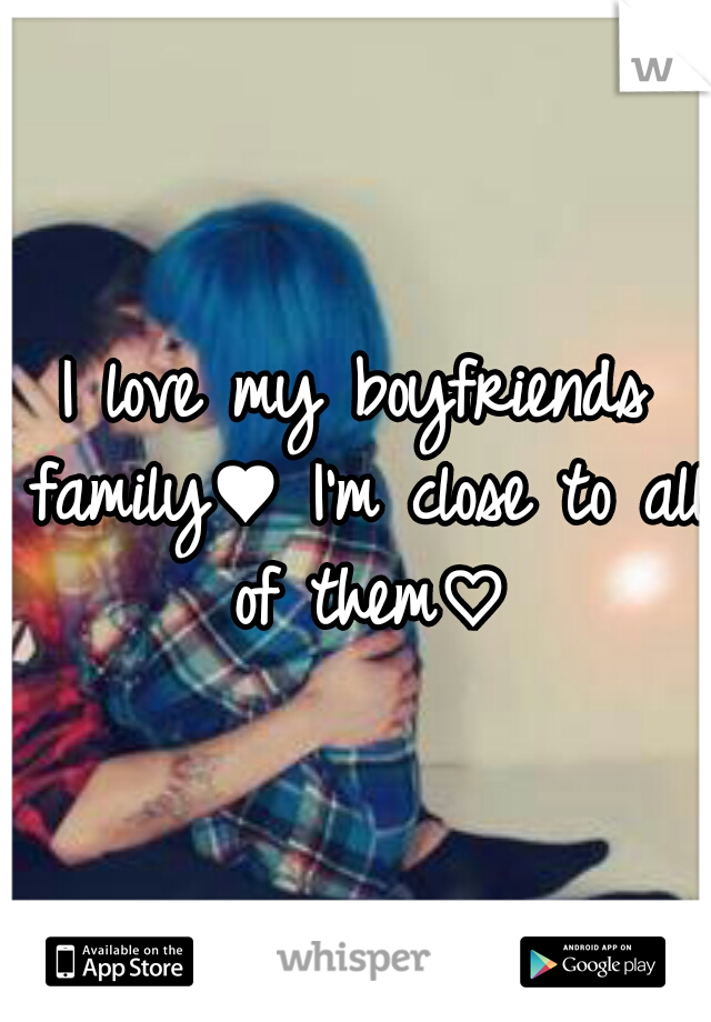 I love my boyfriends family♥ I'm close to all of them♡