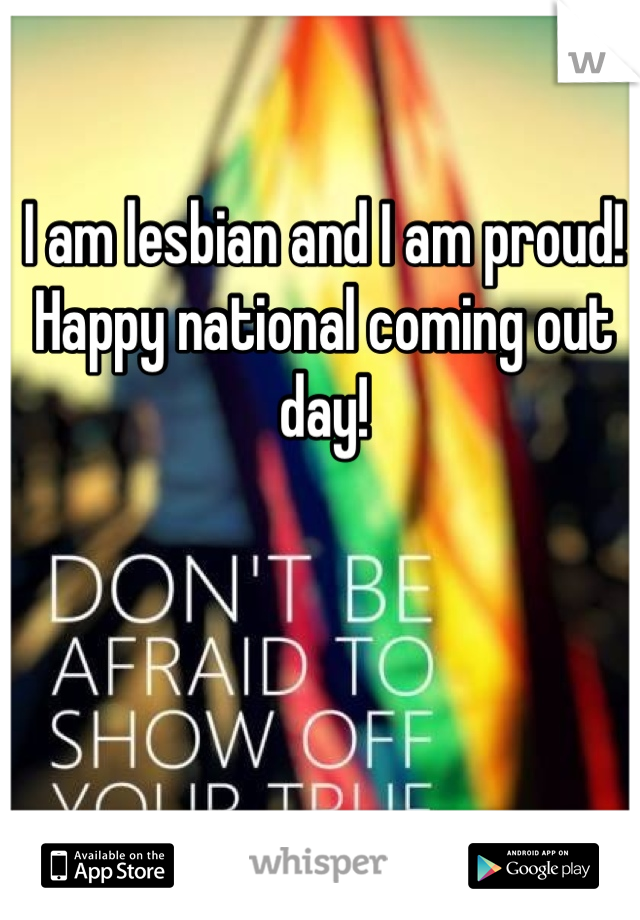I am lesbian and I am proud!  Happy national coming out day!