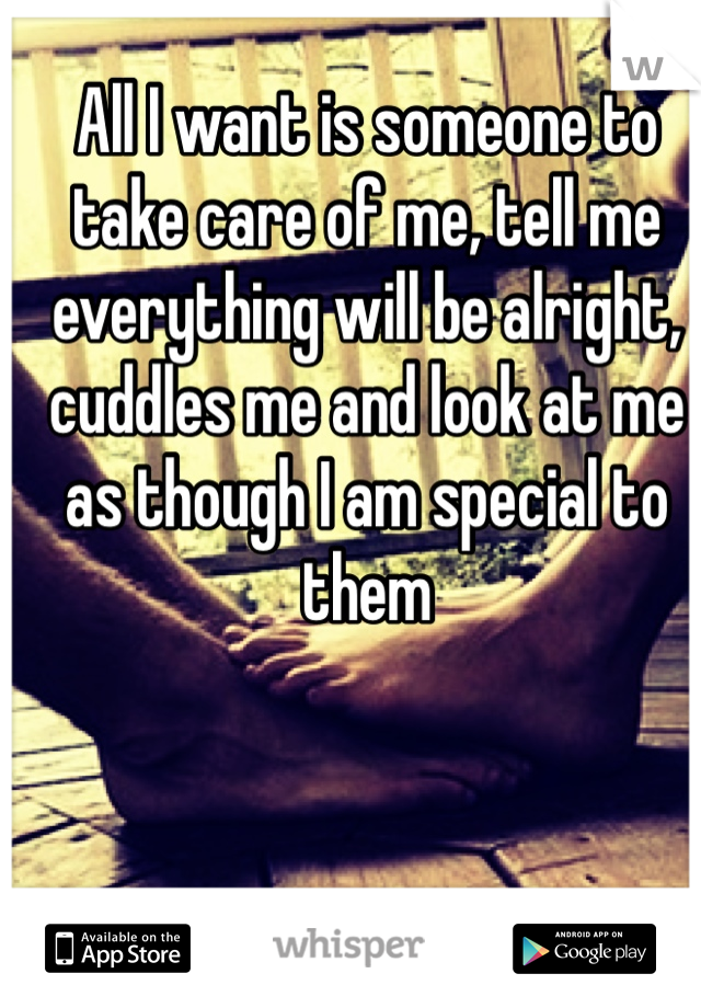 All I want is someone to take care of me, tell me everything will be alright, cuddles me and look at me as though I am special to them