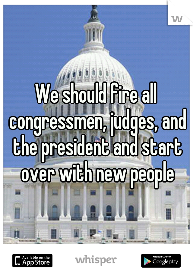 We should fire all congressmen, judges, and the president and start over with new people