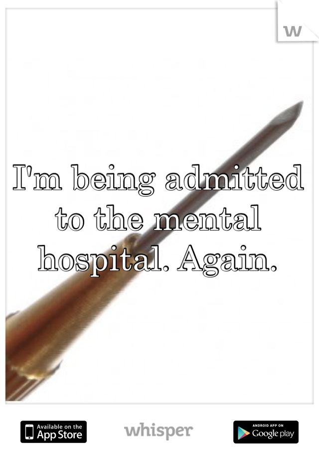 I'm being admitted to the mental hospital. Again.