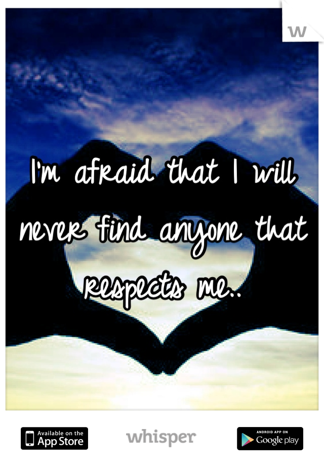 I'm afraid that I will never find anyone that respects me..