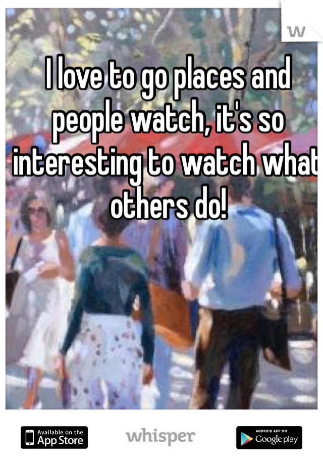I love to go places and people watch, it's so interesting to watch what others do!